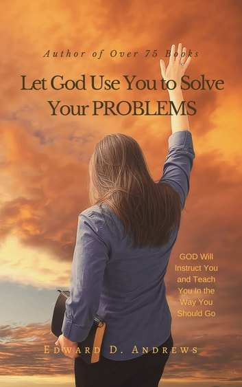 Let God Use You to Solve Your PROBLEMS - GOD Will Instruct You and Teach You In the Way You Should Go ebook by Edward D. Andrews