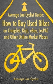 Average Joe Cyclist Guide: How to Buy Used Bikes on Craigslist, Kijiji, eBay, LesPAC and other Online Market Places ebook by Average Joe Cyclist