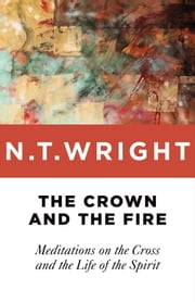 The Crown and the Fire - Meditations on the Cross and the Life of the Spirit ebook by N. T. Wright
