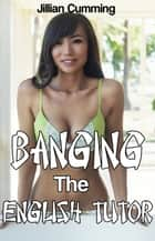 Banging the English Tutor (m/f Asian Erotica) ebook by Jillian Cumming