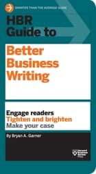 HBR Guide to Better Business Writing (HBR Guide Series) - Engage Readers, Tighten and Brighten, Make Your Case ebook by Bryan A. Garner