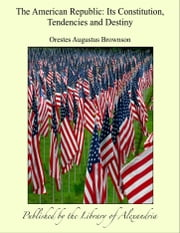 The American Republic: Its Constitution, Tendencies and Destiny ebook by Orestes Augustus Brownson