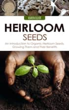 Heirloom Seeds: An Introduction to Organic Heirloom Seeds, Growing Them, and Their Benefits ebook by Karen Elliot