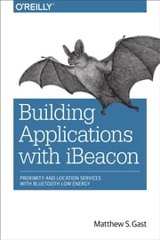 Building Applications with iBeacon - Proximity and Location Services with Bluetooth Low Energy ebook by Matthew S. Gast