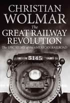 The Great Railway Revolution - The Epic Story of the American Railroad ebook by Christian Wolmar