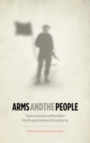 Arms and the People - Popular Movements and the Military from the Paris Commune to the Arab Spring ebook by Mike Gonzalez,Houman Barekat