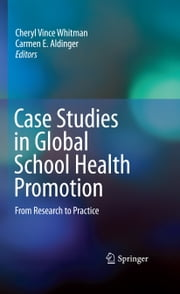 Case Studies in Global School Health Promotion - From Research to Practice ebook by Cheryl Vince Whitman,Carmen E. Aldinger