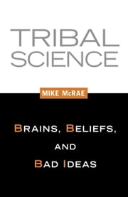 Tribal Science - Brains, Beliefs, and Bad Ideas ebook by Mike Mcrae