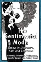 The Sentimental Mode - Essays in Literature, Film and Television ebook by Jennifer Larson, Ashley Reed, Jennifer A. Williamson