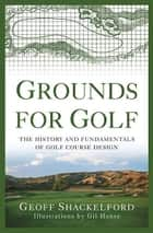 Grounds for Golf - The History and Fundamentals of Golf Course Design ebook by Geoff Shackelford, Gil Hanse