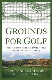 Grounds for Golf - The History and Fundamentals of Golf Course Design ebook by Geoff Shackelford,Gil Hanse