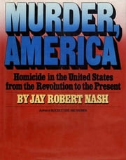 Murder, America - Homicide in the United States from the Revolution to the Present ebook by Jay Robert Nash