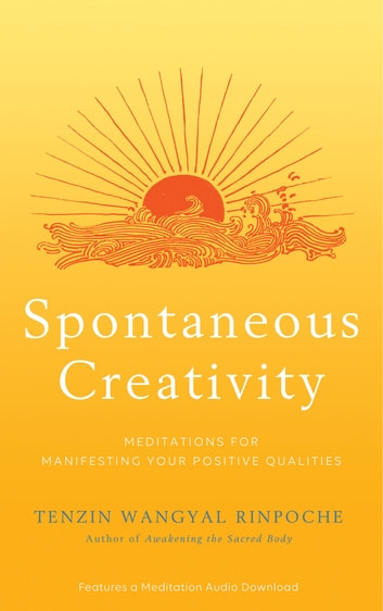 Spontaneous Creativity - Meditations for Manifesting Your Positive Qualities ebook by Tenzin Wangyal Rinpoche