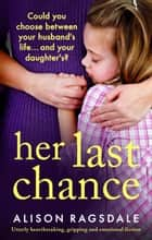 Her Last Chance - Utterly heartbreaking, gripping and emotional fiction ebook by Alison Ragsdale