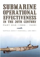 Submarine Operational Effectiveness in the 20th Century ebook by Captain John F. O'Connell USN (Ret.)