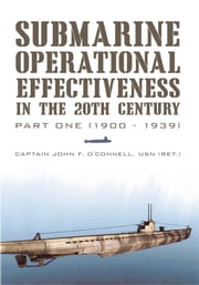 Submarine Operational Effectiveness in the 20th Century - Part One (1900 - 1939) ebook by Captain John F. O'Connell USN (Ret.)