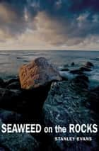 Seaweed on the Rocks ebook by Stanley Evans