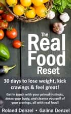 The Real Food Reset: 30 Days to Lose Weight, Kick Cravings & Feel Great - Get in Touch with Your Primal Instincts, Detox Your Body, and Cleanse Yourself of Cravings, all with Real Food! ebook by Roland Denzel