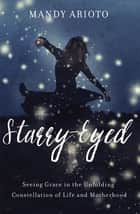 Starry-Eyed - Seeing Grace in the Unfolding Constellation of Life and Motherhood ebook by Mandy Arioto