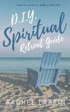 D.I.Y. Spiritual Retreat Guide ebook by Rachel Larkin