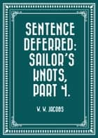 Sentence Deferred: Sailor's Knots, Part 4. ebook by W. W. Jacobs