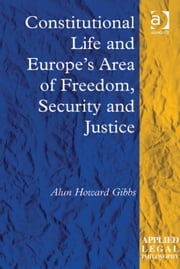 Constitutional Life and Europe's Area of Freedom, Security and Justice ebook by Mr Alun Howard Gibbs,Professor Tom D Campbell