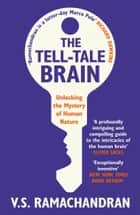 The Tell-Tale Brain - Unlocking the Mystery of Human Nature eBook by V. S. Ramachandran