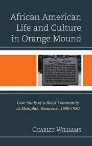 African American Life and Culture in Orange Mound - Case Study of a Black Community in Memphis, Tennessee, 1890–1980 ebook by Charles Williams, PhD