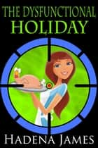 The Dysfunctional Holiday - The Dysfunctional Chronicles, #5 ebook by Hadena James