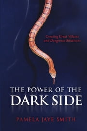 The Power of the Dark Side - Creating Great Villains, Dangerous Situations, & Dramatic Conflict ebook by Pamela Jaye Smith