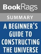 A Beginner's Guide to Constructing the Universe by Michael S. Schneider l Summary & Study Guide ebook by BookRags