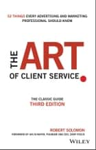 The Art of Client Service - The Classic Guide, Updated for Today's Marketers and Advertisers ebook by Robert Solomon, Ian Schafer