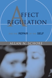 Affect Regulation and the Repair of the Self (Norton Series on Interpersonal Neurobiology) ebook by Allan N. Schore, Ph.D.