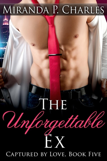 The Unforgettable Ex - Captured by Love, #5 ebook by Miranda P. Charles