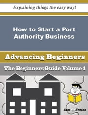How to Start a Port Authority Business (Beginners Guide) ebook by Christiana Kiser,Sam Enrico
