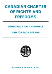 Canadian Charter of Rights and Freedoms - Democracy for the People and for Each Person ebook by Joseph W. Jacob B.A., M.P.A.