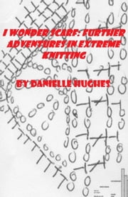 I Wonder Scarf: Further Adventures in Extreme Knitting ebook by Danielle Hughes