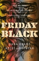 Friday Black - 'an excitement and a wonder' George Saunders ebook by Nana Kwame Adjei-Brenyah