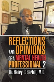 REFLECTIONS AND OPINIONS OF A MENTAL HEALTH PROFESSIONAL 2 ebook by Dr. Henry C Barbot, M.D.
