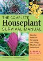 The Complete Houseplant Survival Manual - Essential Gardening Know-how for Keeping (Not Killing!) More Than 160 Indoor Plants ebook by Barbara Pleasant
