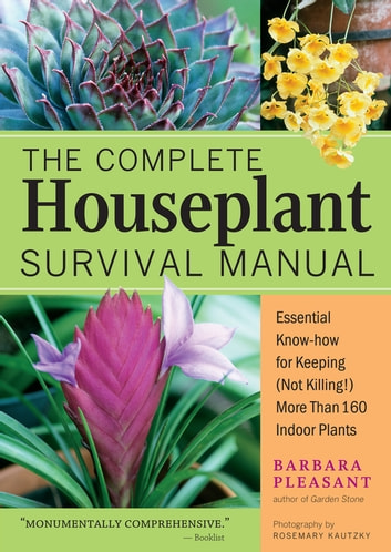 The Complete Houseplant Survival Manual Essential Gardening Know How For Keeping Not Killing