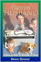 Trophy Husband: A Survival Guide to Working at Home ebook by Steve Brewer