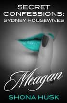 Secret Confessions - Sydney Housewives - Meagan ebook by Shona Husk