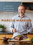 New Classics: Inspiring and delicious recipes to transform your home cooking ebook by Marcus Wareing
