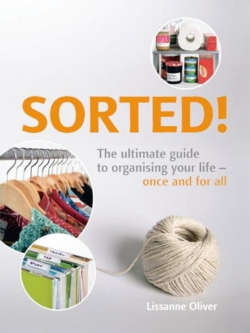 Sorted!:The Ultimate Guide to Organising Your Life - Once and for All ebook by Oliver, Lissanne