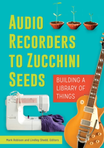 Audio Recorders to Zucchini Seeds: Building a Library of Things ebook by Mark Robison,Lindley Shedd