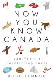 Now You Know Canada - 150 Years of Fascinating Facts ebook by Doug Lennox