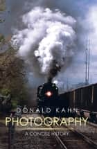 PHOTOGRAPHY: A CONCISE HISTORY ebook by Donald Kahn