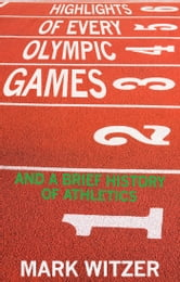 Highlights of Every Olympic Games - And a Brief History of Athletics ebook by Mark Witzer