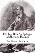 His Last Bow An Epilogue of Sherlock Holmes ebook by Arthur Ignatius Conan Doyle